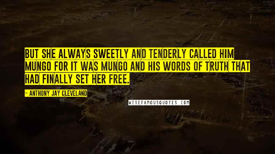 Anthony Jay Cleveland quotes: But she always sweetly and tenderly called him Mungo for it was Mungo and his words of truth that had finally set her free.