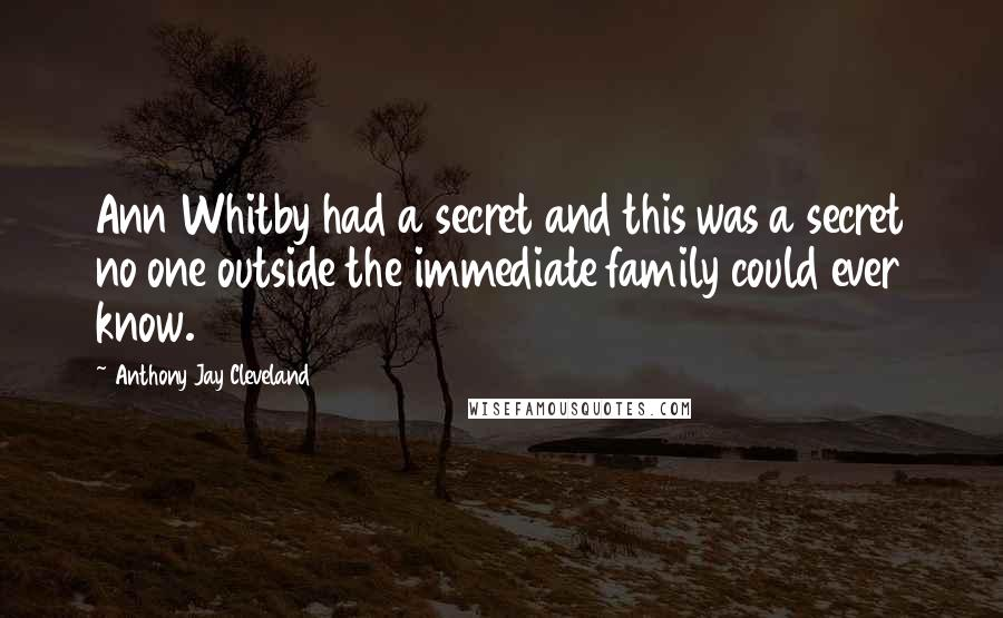 Anthony Jay Cleveland quotes: Ann Whitby had a secret and this was a secret no one outside the immediate family could ever know.