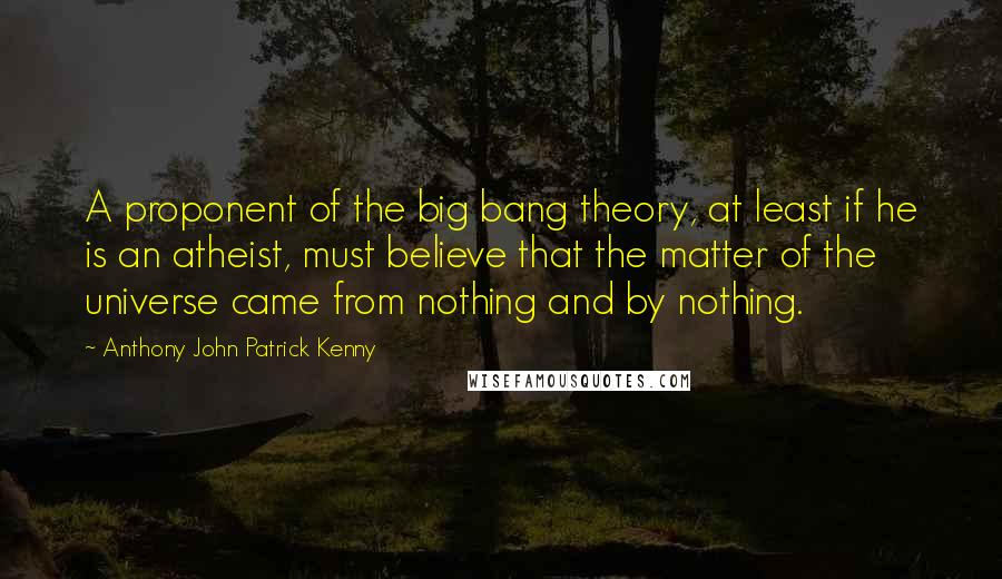 Anthony John Patrick Kenny quotes: A proponent of the big bang theory, at least if he is an atheist, must believe that the matter of the universe came from nothing and by nothing.