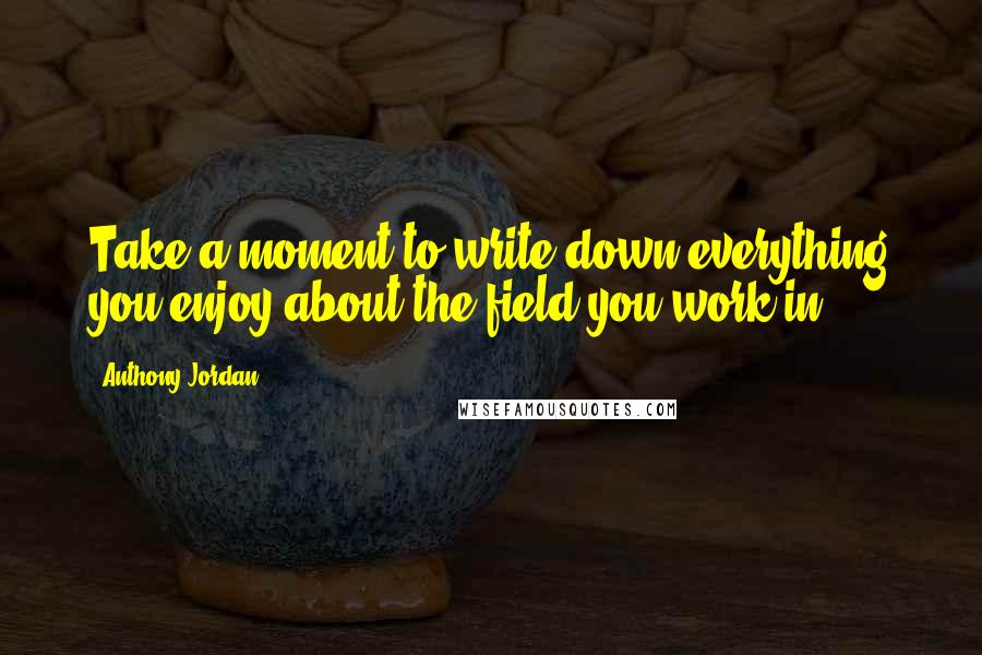 Anthony Jordan quotes: Take a moment to write down everything you enjoy about the field you work in.