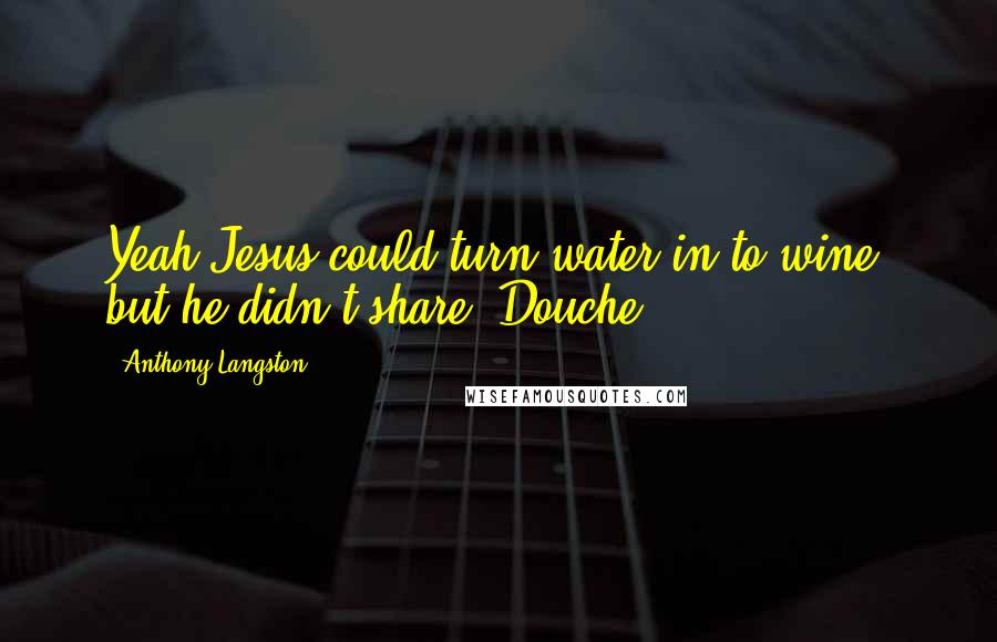 Anthony Langston quotes: Yeah Jesus could turn water in to wine, but he didn't share. Douche.