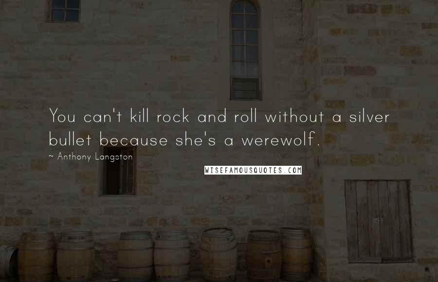 Anthony Langston quotes: You can't kill rock and roll without a silver bullet because she's a werewolf.