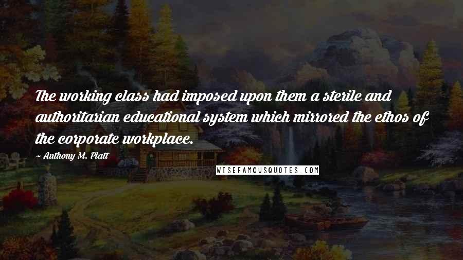 Anthony M. Platt quotes: The working class had imposed upon them a sterile and authoritarian educational system which mirrored the ethos of the corporate workplace.