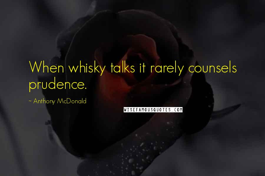Anthony McDonald quotes: When whisky talks it rarely counsels prudence.