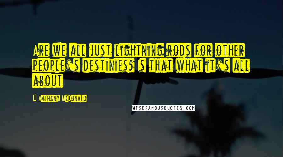 Anthony McDonald quotes: Are we all just lightning rods for other people's destinies? Is that what it's all about