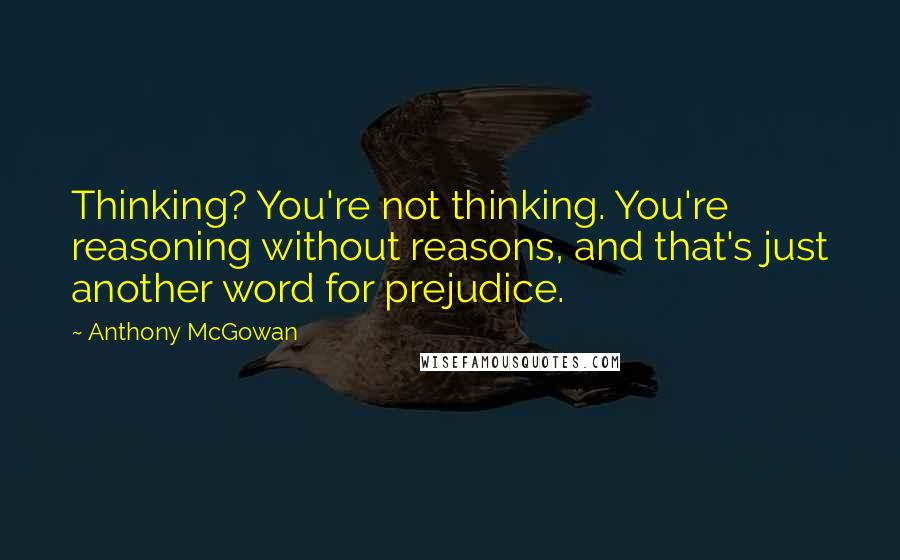 Anthony McGowan quotes: Thinking? You're not thinking. You're reasoning without reasons, and that's just another word for prejudice.