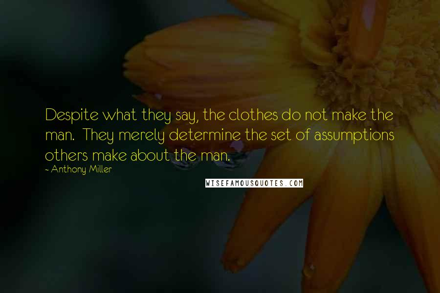 Anthony Miller quotes: Despite what they say, the clothes do not make the man. They merely determine the set of assumptions others make about the man.