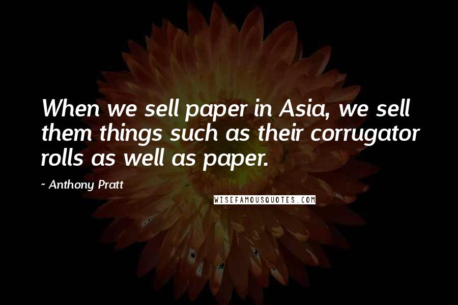 Anthony Pratt quotes: When we sell paper in Asia, we sell them things such as their corrugator rolls as well as paper.