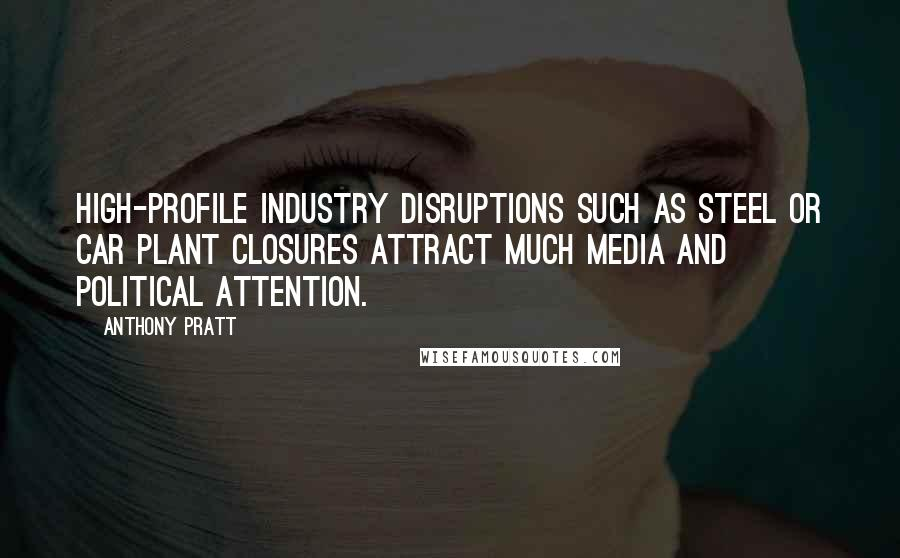 Anthony Pratt quotes: High-profile industry disruptions such as steel or car plant closures attract much media and political attention.