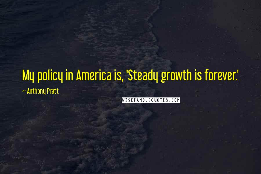 Anthony Pratt quotes: My policy in America is, 'Steady growth is forever.'