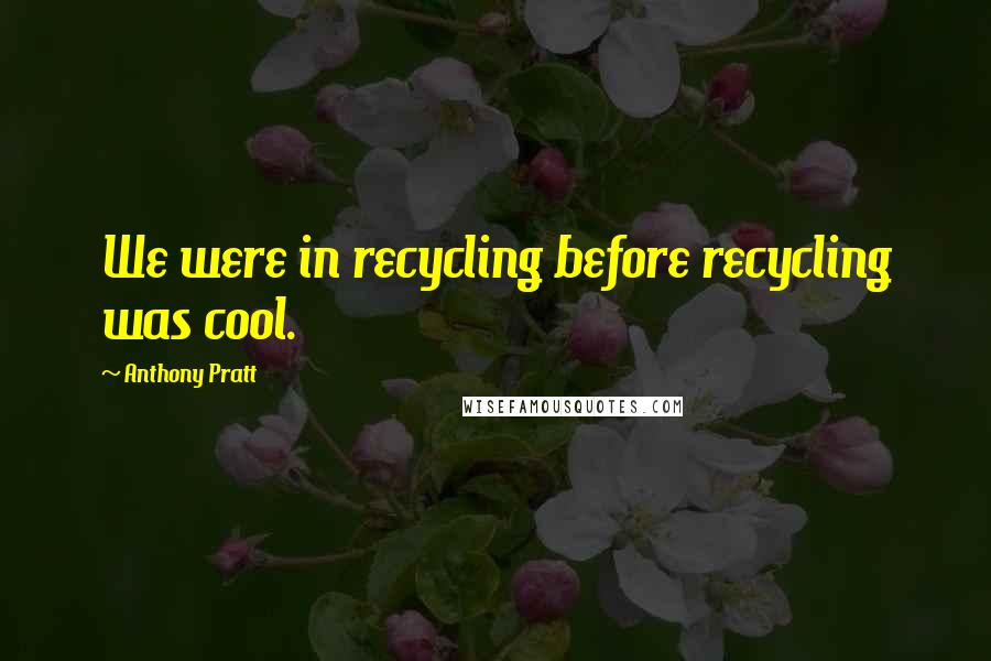 Anthony Pratt quotes: We were in recycling before recycling was cool.
