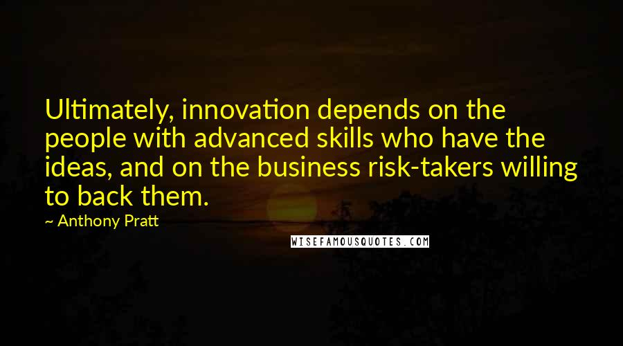 Anthony Pratt quotes: Ultimately, innovation depends on the people with advanced skills who have the ideas, and on the business risk-takers willing to back them.
