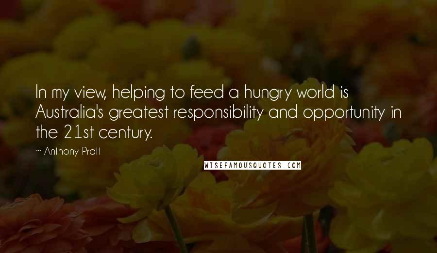 Anthony Pratt quotes: In my view, helping to feed a hungry world is Australia's greatest responsibility and opportunity in the 21st century.