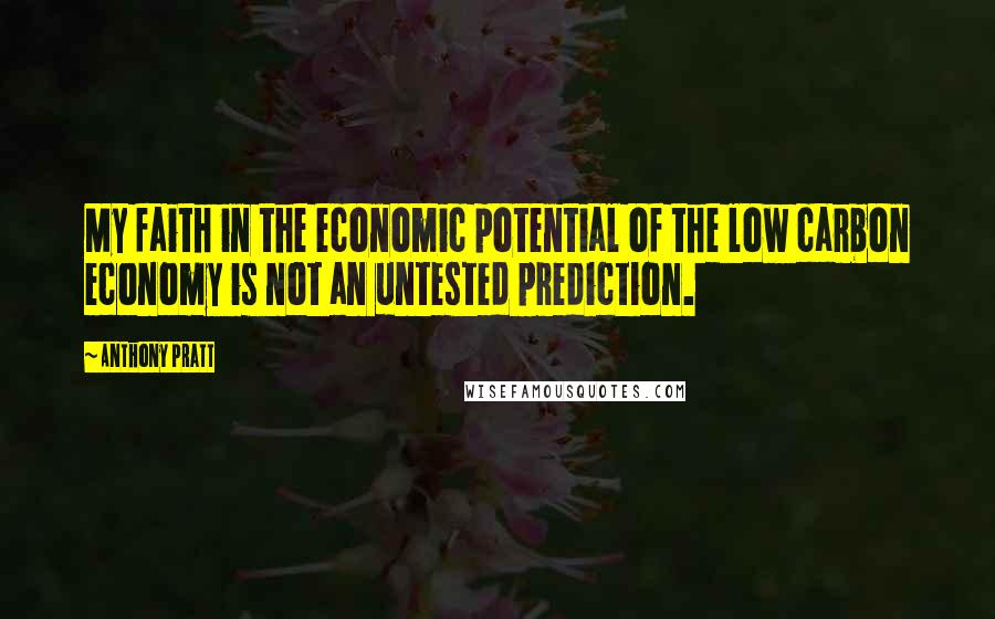 Anthony Pratt quotes: My faith in the economic potential of the low carbon economy is not an untested prediction.