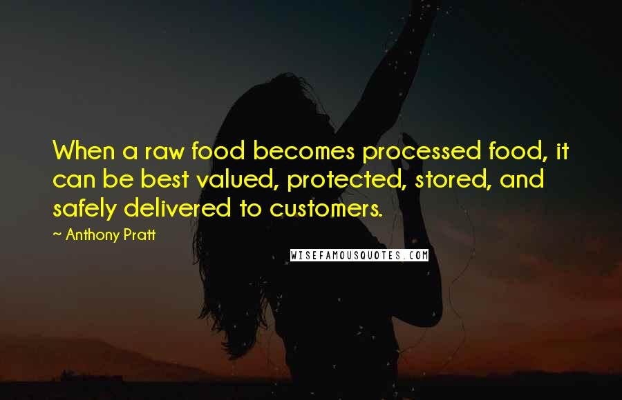 Anthony Pratt quotes: When a raw food becomes processed food, it can be best valued, protected, stored, and safely delivered to customers.
