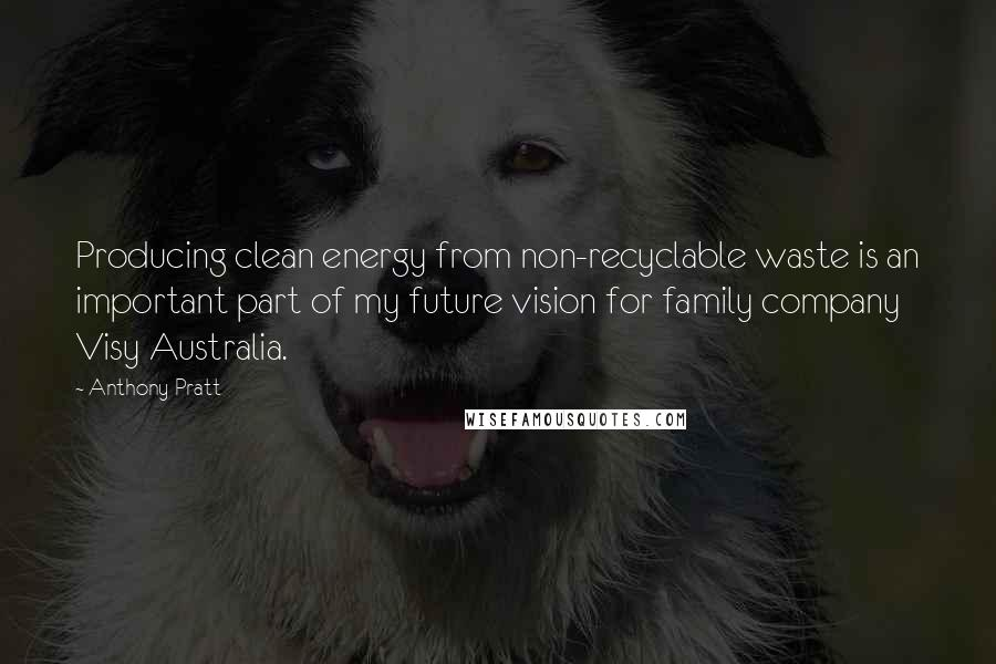 Anthony Pratt quotes: Producing clean energy from non-recyclable waste is an important part of my future vision for family company Visy Australia.