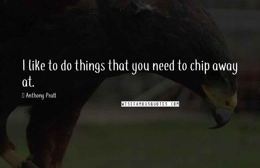 Anthony Pratt quotes: I like to do things that you need to chip away at.