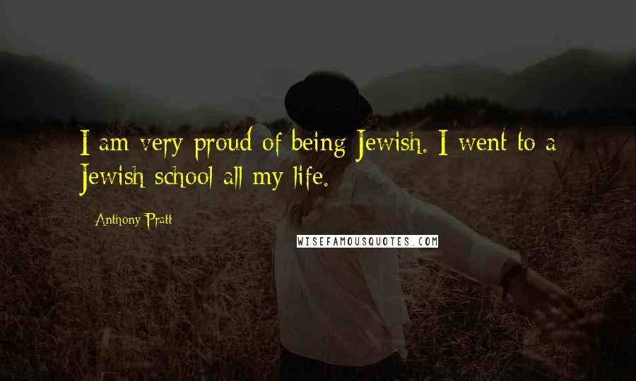 Anthony Pratt quotes: I am very proud of being Jewish. I went to a Jewish school all my life.