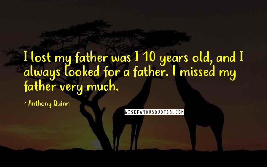 Anthony Quinn quotes: I lost my father was I 10 years old, and I always looked for a father. I missed my father very much.