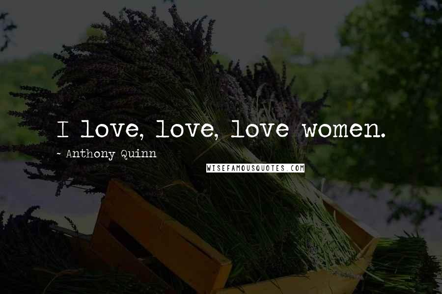 Anthony Quinn quotes: I love, love, love women.