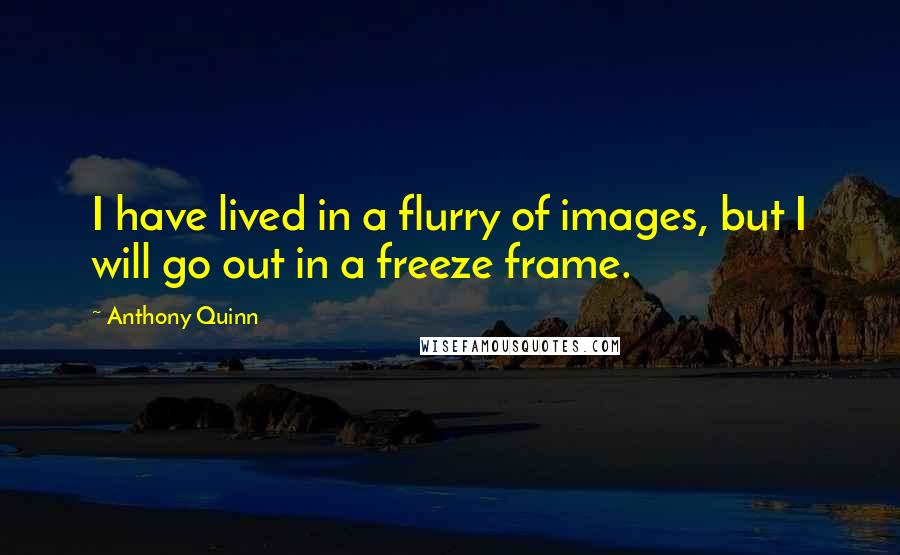 Anthony Quinn quotes: I have lived in a flurry of images, but I will go out in a freeze frame.