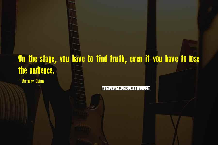 Anthony Quinn quotes: On the stage, you have to find truth, even if you have to lose the audience.
