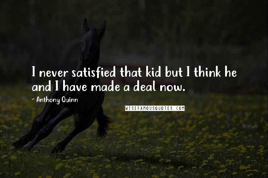 Anthony Quinn quotes: I never satisfied that kid but I think he and I have made a deal now.