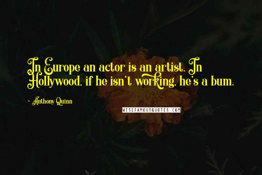 Anthony Quinn quotes: In Europe an actor is an artist. In Hollywood, if he isn't working, he's a bum.
