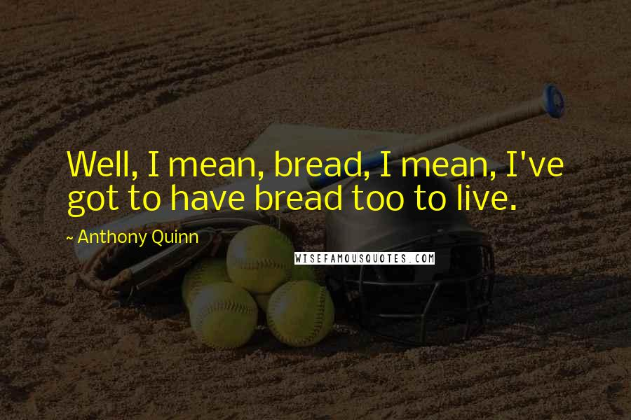 Anthony Quinn quotes: Well, I mean, bread, I mean, I've got to have bread too to live.