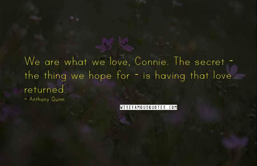 Anthony Quinn quotes: We are what we love, Connie. The secret - the thing we hope for - is having that love returned.