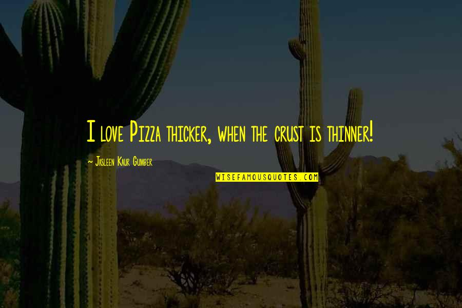 Anthony Robbins Awaken The Giant Within Quotes By Jasleen Kaur Gumber: I love Pizza thicker, when the crust is
