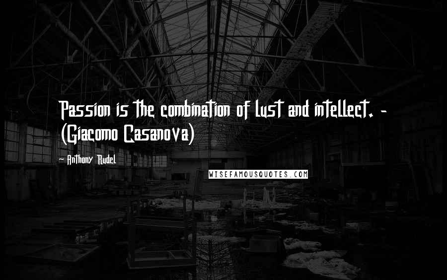 Anthony Rudel quotes: Passion is the combination of lust and intellect. - (Giacomo Casanova)