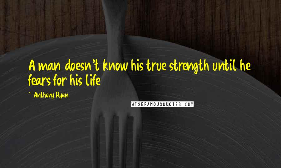 Anthony Ryan quotes: A man doesn't know his true strength until he fears for his life