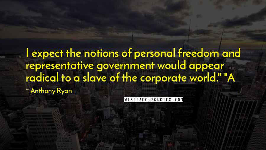 """Anthony Ryan quotes: I expect the notions of personal freedom and representative government would appear radical to a slave of the corporate world."""" """"A"""