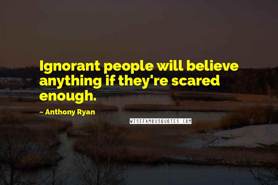 Anthony Ryan quotes: Ignorant people will believe anything if they're scared enough.