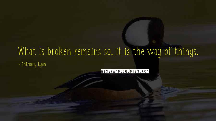 Anthony Ryan quotes: What is broken remains so, it is the way of things.