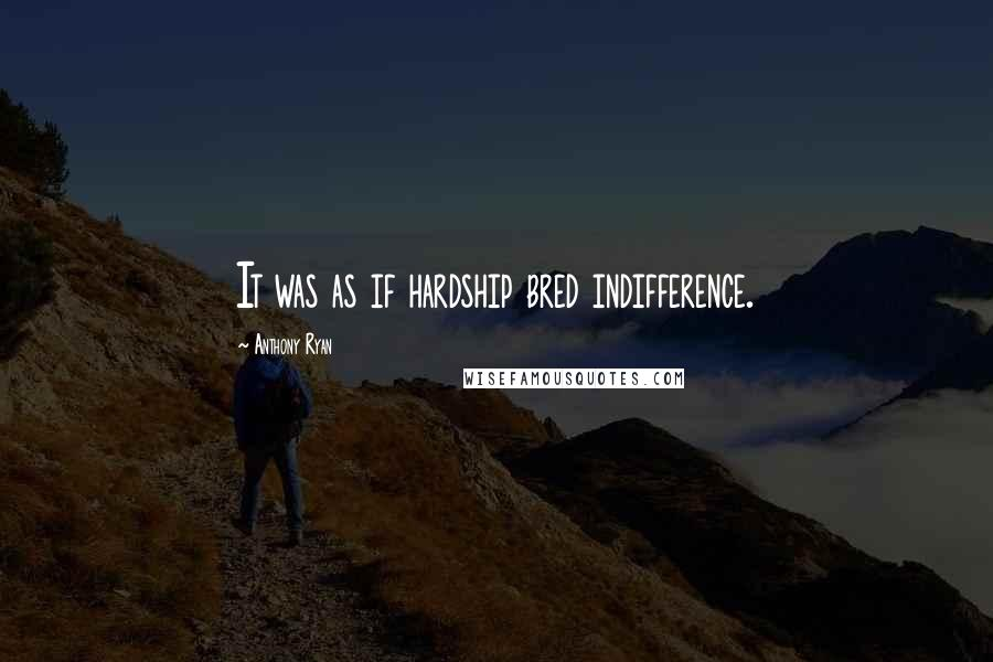 Anthony Ryan quotes: It was as if hardship bred indifference.