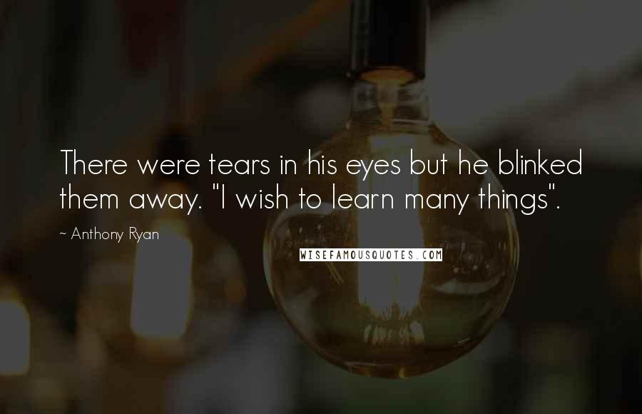 """Anthony Ryan quotes: There were tears in his eyes but he blinked them away. """"I wish to learn many things""""."""