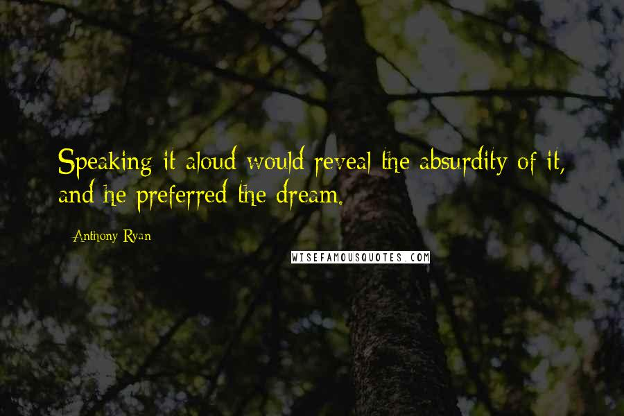 Anthony Ryan quotes: Speaking it aloud would reveal the absurdity of it, and he preferred the dream.