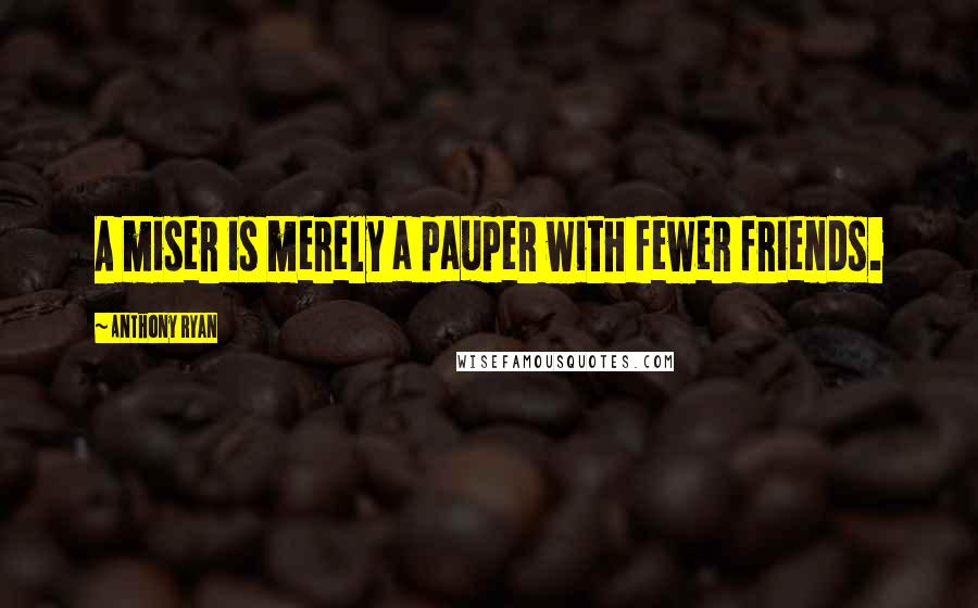 Anthony Ryan quotes: A miser is merely a pauper with fewer friends.