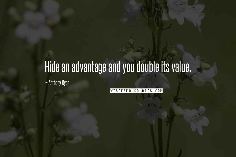 Anthony Ryan quotes: Hide an advantage and you double its value.