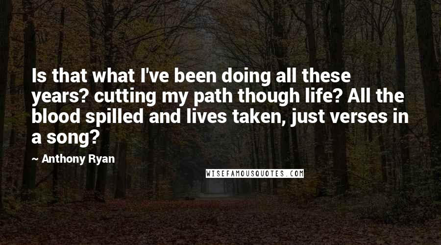 Anthony Ryan quotes: Is that what I've been doing all these years? cutting my path though life? All the blood spilled and lives taken, just verses in a song?