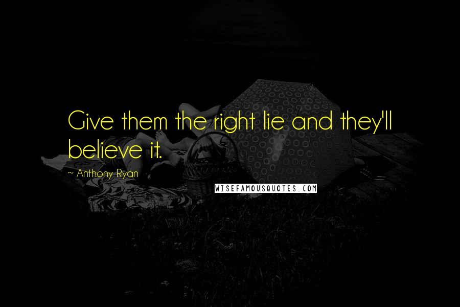 Anthony Ryan quotes: Give them the right lie and they'll believe it.