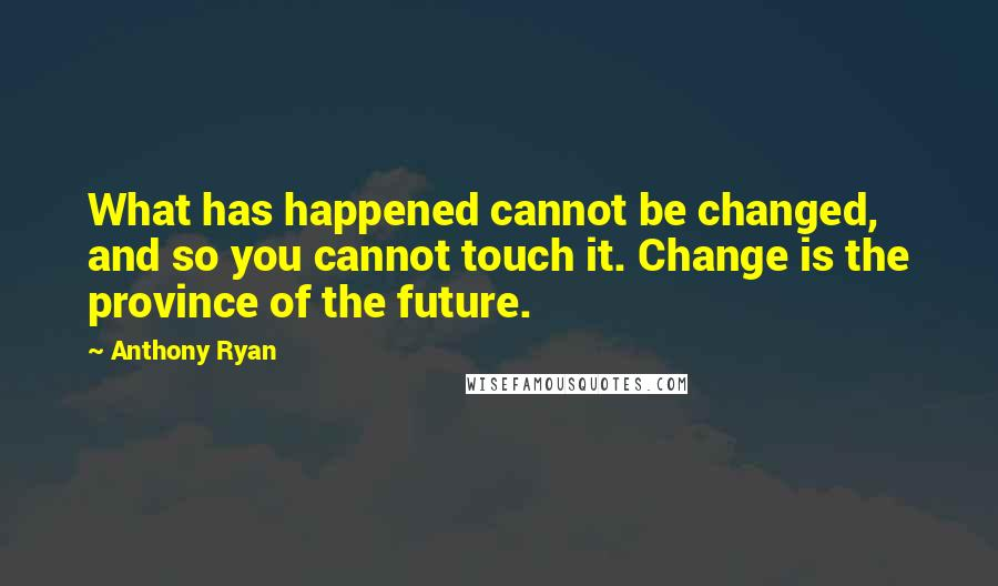 Anthony Ryan quotes: What has happened cannot be changed, and so you cannot touch it. Change is the province of the future.