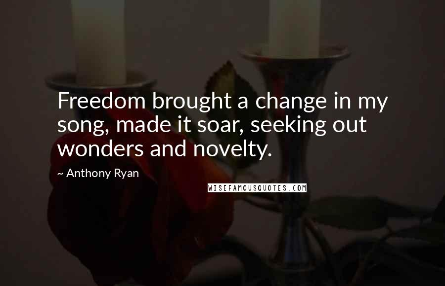 Anthony Ryan quotes: Freedom brought a change in my song, made it soar, seeking out wonders and novelty.