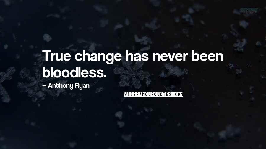 Anthony Ryan quotes: True change has never been bloodless.