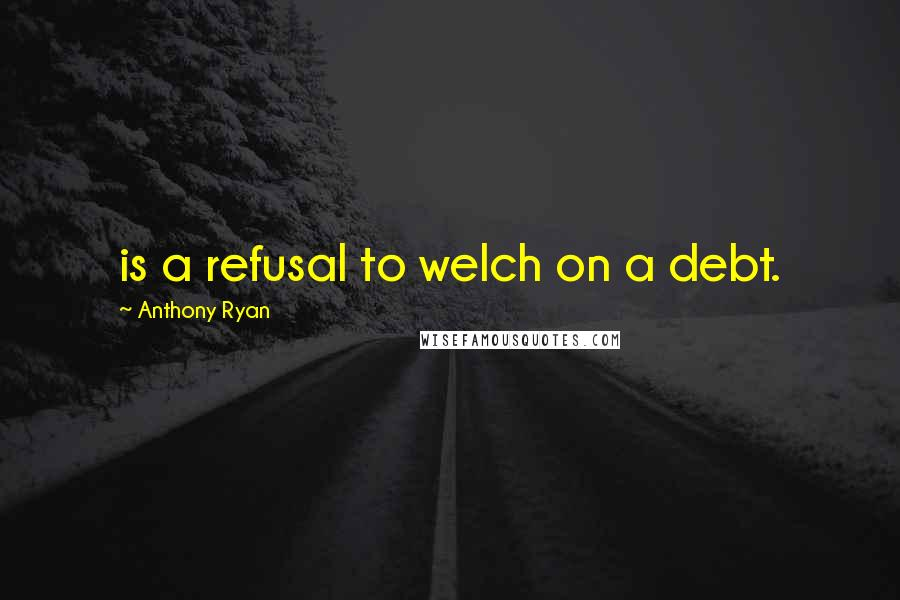 Anthony Ryan quotes: is a refusal to welch on a debt.
