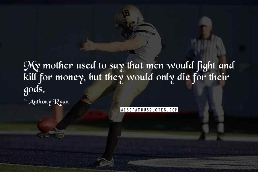 Anthony Ryan quotes: My mother used to say that men would fight and kill for money, but they would only die for their gods.