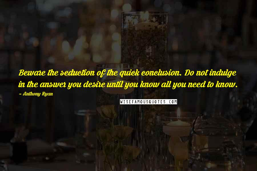 Anthony Ryan quotes: Beware the seduction of the quick conclusion. Do not indulge in the answer you desire until you know all you need to know.