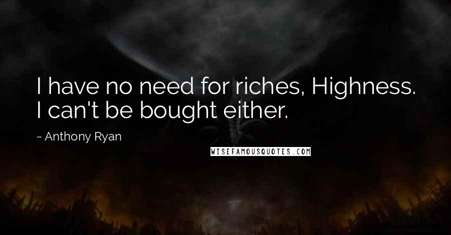 Anthony Ryan quotes: I have no need for riches, Highness. I can't be bought either.